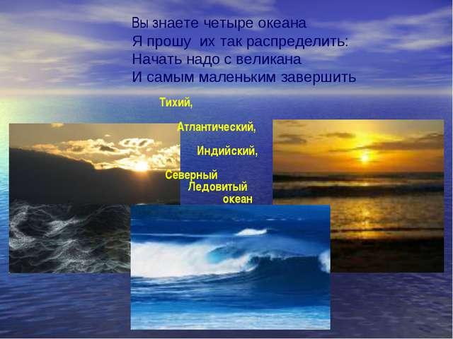 Вы знаете четыре океана Я прошу их так распределить: Начать надо с великана И...