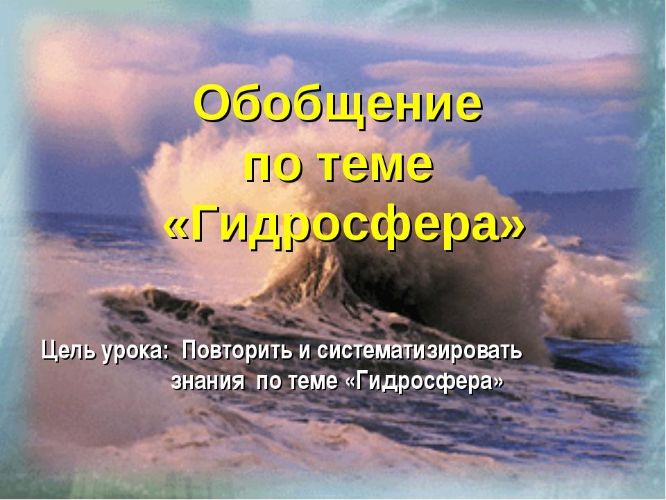 Цель урока: Повторить и систематизировать знания по теме «Гидросфера» Обобщен...