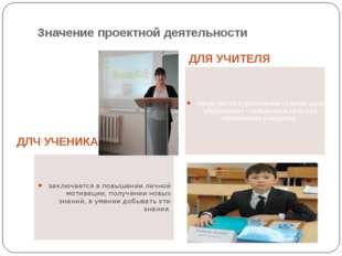 Значение проектной деятельности ДЛЧ УЧЕНИКА ДЛЯ УЧИТЕЛЯ заключается в повышен