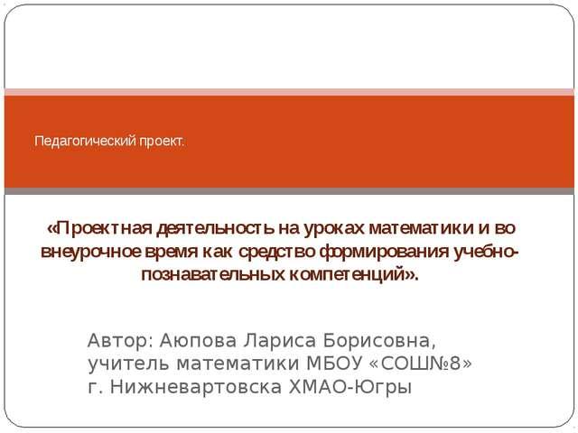 Автор: Аюпова Лариса Борисовна, учитель математики МБОУ «СОШ№8» г. Нижневарто...