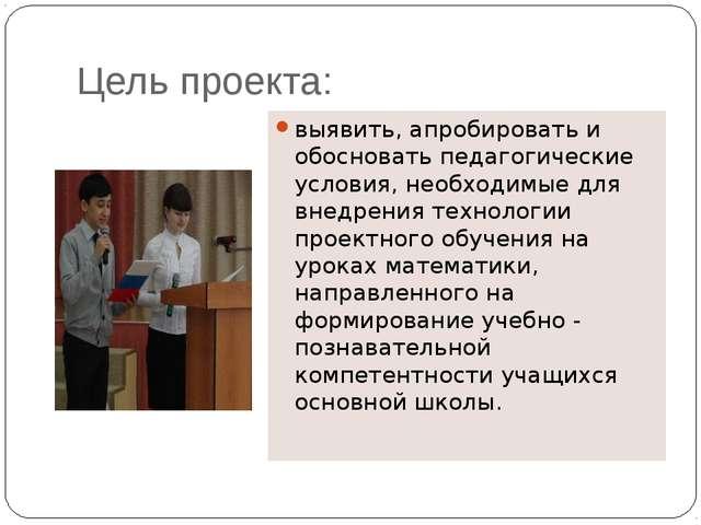 Цель проекта: выявить, апробировать и обосновать педагогические условия, необ...
