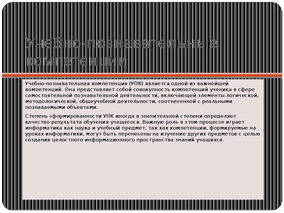 Учебно-познавательные компетенции Учебно-познавательная компетенция (УПК) явл...