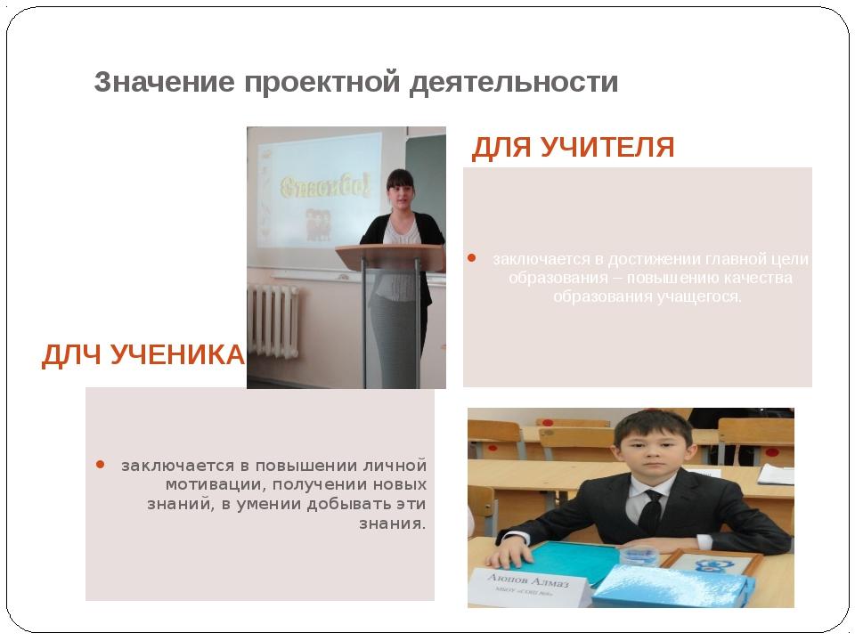 Значение проектной деятельности ДЛЧ УЧЕНИКА ДЛЯ УЧИТЕЛЯ заключается в повышен...