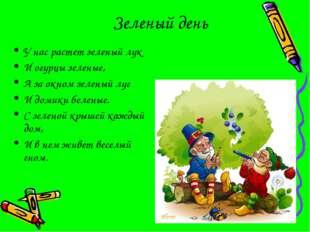 Зеленый день У нас растет зеленый лук И огурцы зеленые, А за окном зеленый лу