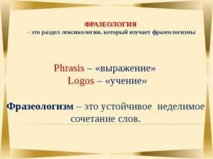 ФРАЗЕОЛОГИЯ - это раздел лексикологии, который изучает фразеологизмы Фразеол