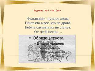 Задание № 4 «На бис» Фальшивят , путают слова, Поют кто в лес ,кто по дрова.