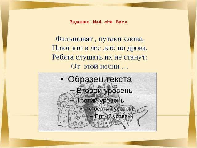 Задание № 4 «На бис» Фальшивят , путают слова, Поют кто в лес ,кто по дрова....