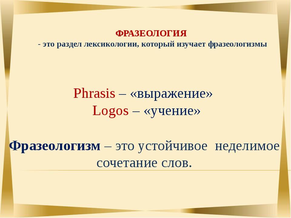 ФРАЗЕОЛОГИЯ - это раздел лексикологии, который изучает фразеологизмы Фразеол...