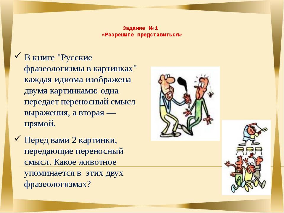 """Задание № 1 «Разрешите представиться» В книге """"Русские фразеологизмы в карти..."""