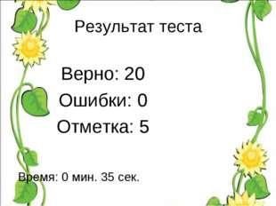 Результат теста Верно: 20 Ошибки: 0 Отметка: 5 Время: 0 мин. 35 сек. исправить