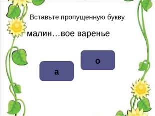 Вставьте пропущенную букву малин…вое варенье о а
