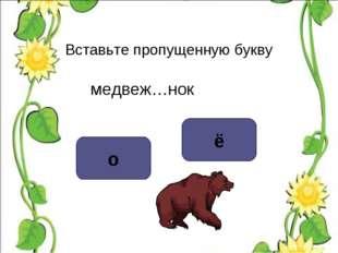 Вставьте пропущенную букву медвеж…нок о ё