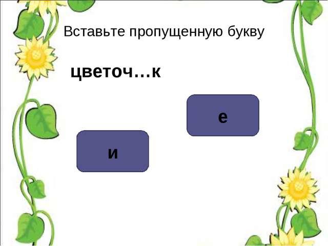 Вставьте пропущенную букву цветоч…к е и