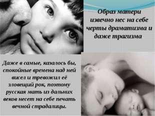 Образ матери извечно нес на себе черты драматизма и даже трагизма . Даже в са