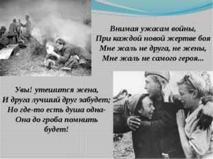 Внимая ужасам войны, При каждой новой жертве боя Мне жаль не друга, не жены,