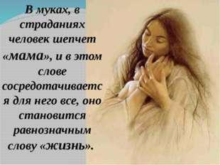 В муках, в страданиях человек шепчет «мама», и в этом слове сосредотачивается