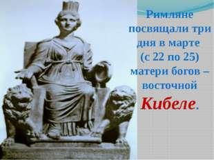 Римляне посвящали три дня в марте (с 22 по 25) матери богов – восточной Кибеле.
