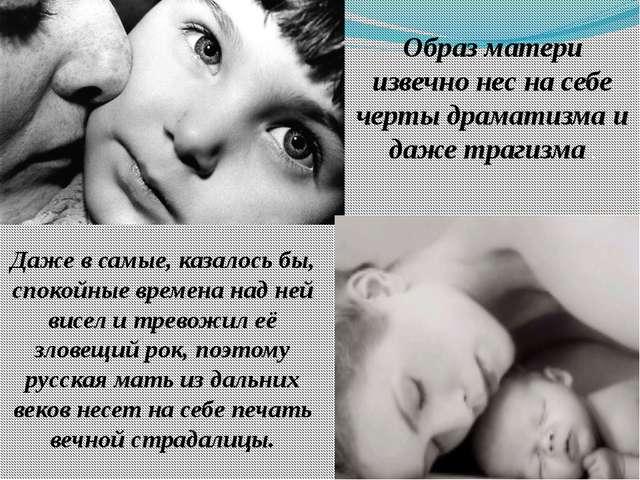 Образ матери извечно нес на себе черты драматизма и даже трагизма . Даже в са...