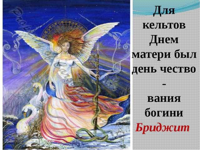 Для кельтов Днем матери был день чество - вания богини Бриджит