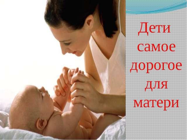 Дети самое дорогое для матери