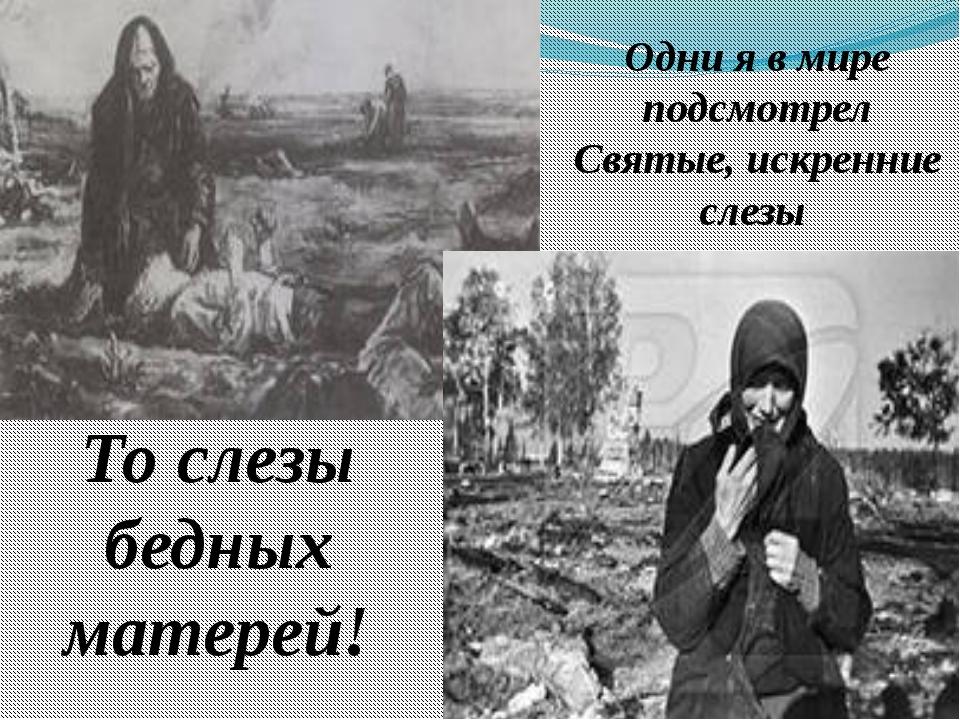 Одни я в мире подсмотрел Святые, искренние слезы То слезы бедных матерей!