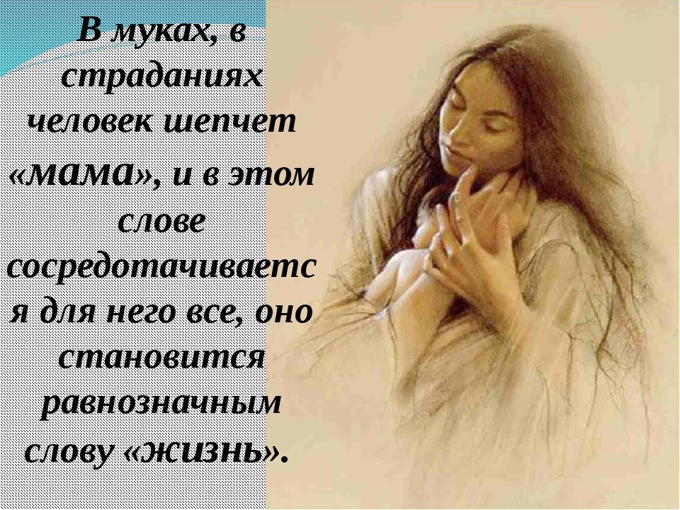 В муках, в страданиях человек шепчет «мама», и в этом слове сосредотачивается...