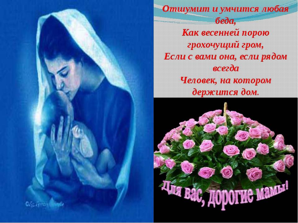 Отшумит и умчится любая беда, Как весенней порою грохочущий гром, Если с вами...