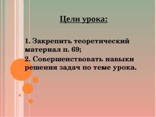 Цели урока: 1. Закрепить теоретический материал п. 69; 2. Совершенствовать на