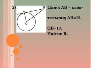 2) Дано: AB – каса- тельная; AB=12, OB=13. Найти: R.