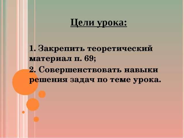 Цели урока: 1. Закрепить теоретический материал п. 69; 2. Совершенствовать на...