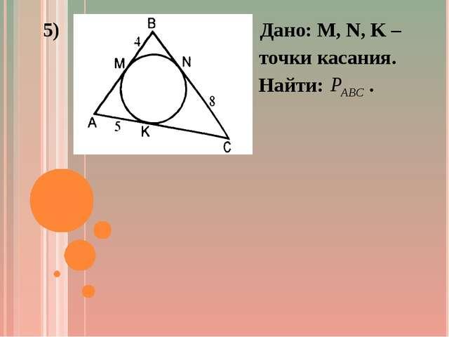 5) Дано: M, N, K – точки касания. Найти: .