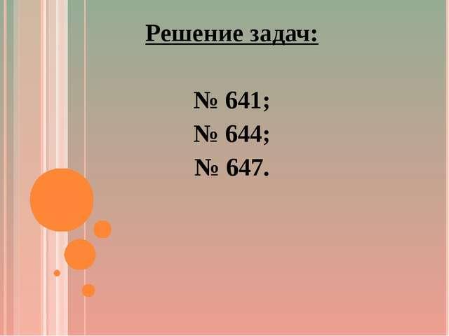 Решение задач: № 641; № 644; № 647.