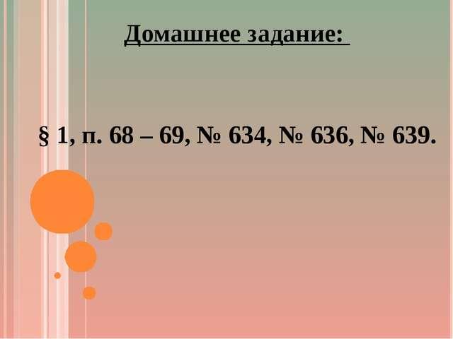 Домашнее задание: § 1, п. 68 – 69, № 634, № 636, № 639.