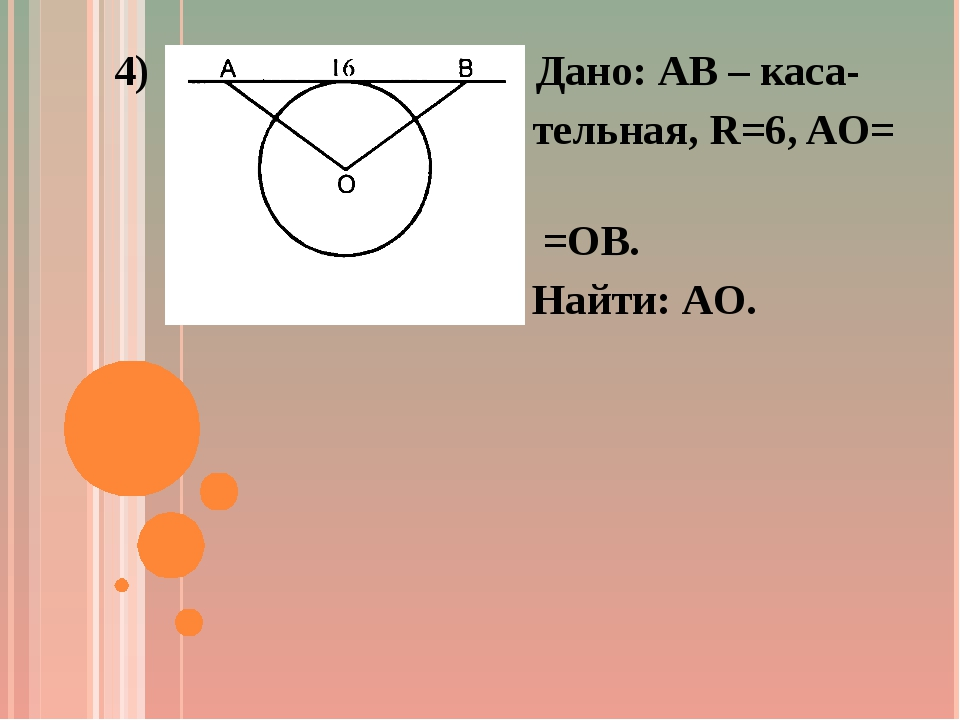4) Дано: AB – каса- тельная, R=6, AO= =OB. Найти: AO.