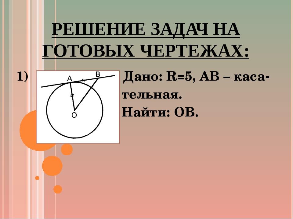 РЕШЕНИЕ ЗАДАЧ НА ГОТОВЫХ ЧЕРТЕЖАХ: 1) Дано: R=5, AB – каса- тельная. Найти: OB.