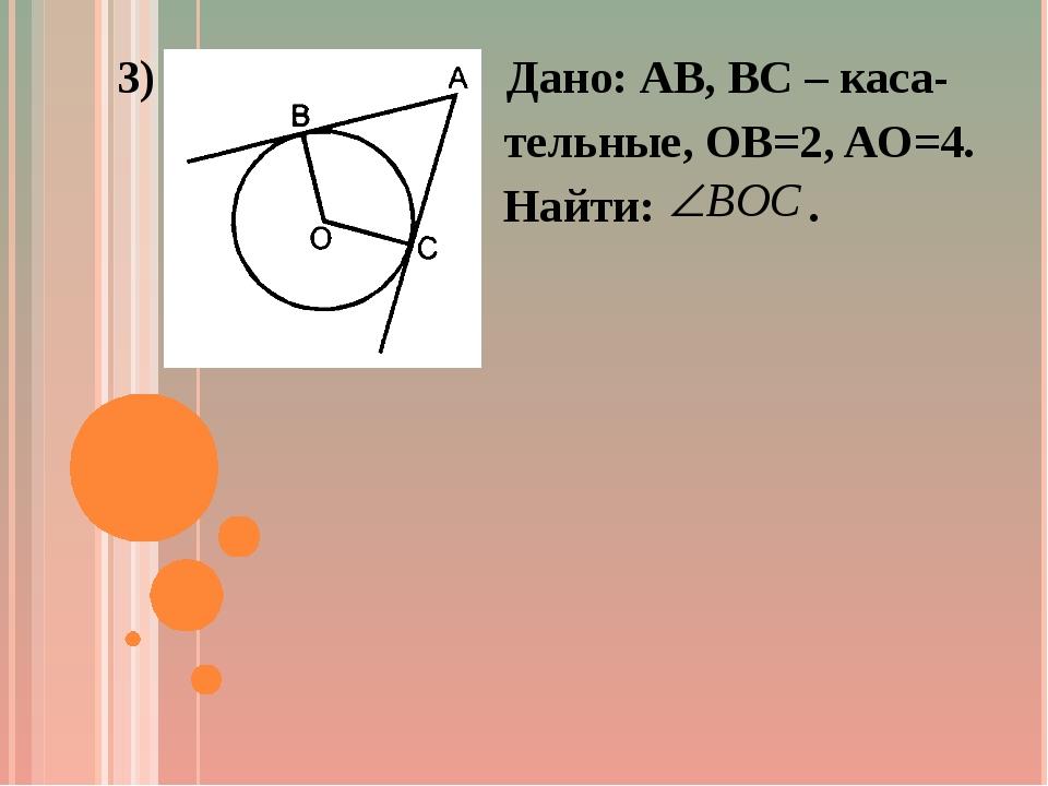 3) Дано: AB, BC – каса- тельные, OB=2, AO=4. Найти: .