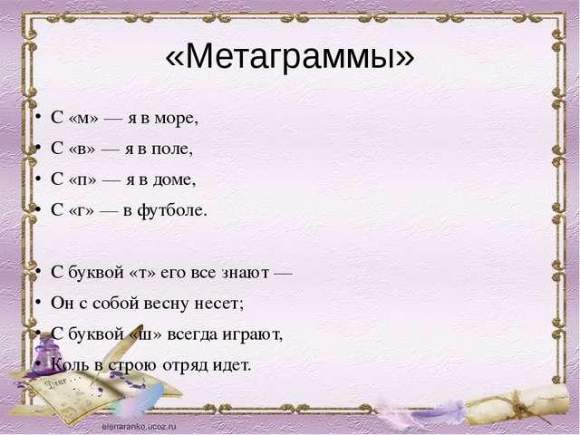 «Метаграммы» С «м» — я в море, С «в» — я в поле, С «п» — я в доме, С «г» — в...