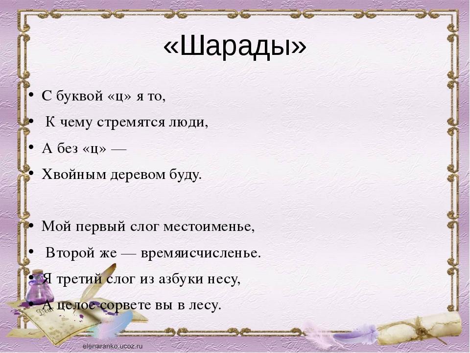 «Шарады» С буквой «ц» я то, К чему стремятся люди, А без «ц» — Хвойным дерево...