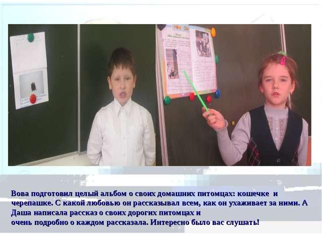 Вова подготовил целый альбом о своих домашних питомцах: кошечке и черепашке....