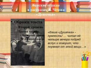Женские образы в рассказах А. Чехова «Душечка» «Ваша «Душечка» - прелесть! …