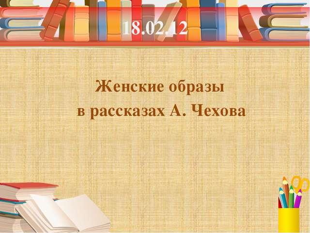 18.02.12 Женские образы в рассказах А. Чехова