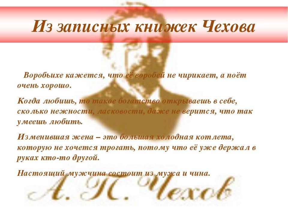 Из записных книжек Чехова Воробьихе кажется, что её воробей не чирикает, а по...