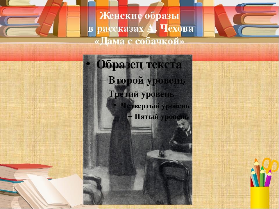 Женские образы в рассказах А. Чехова «Дама с собачкой»