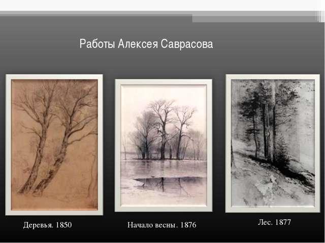 Работы Алексея Саврасова Деревья. 1850 Лес. 1877 Начало весны. 1876