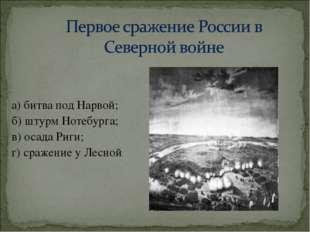 а) битва под Нарвой; б) штурм Нотебурга; в) осада Риги; г) сражение у Лесной