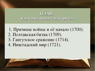 ПЛАН изучения нового материала 1. Причины войны и её начало (1700). 2. Полта