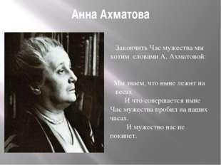 Анна Ахматова Закончить Час мужества мы хотим словами А. Ахматовой: Мы знаем,
