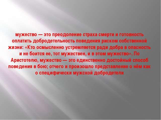 мужество— это преодоление страха смерти и готовность оплатить добродетельнос...