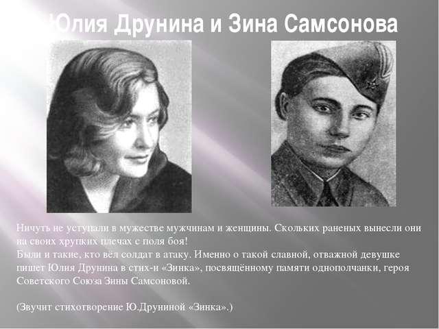 Юлия Друнина и Зина Самсонова Ничуть не уступали в мужестве мужчинам и женщин...