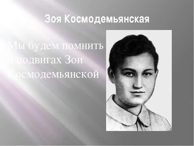 Зоя Космодемьянская Мы будем помнить о подвигах Зои Космодемьянской